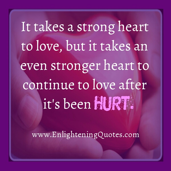 A stronger heart continue to love after it's been hurt