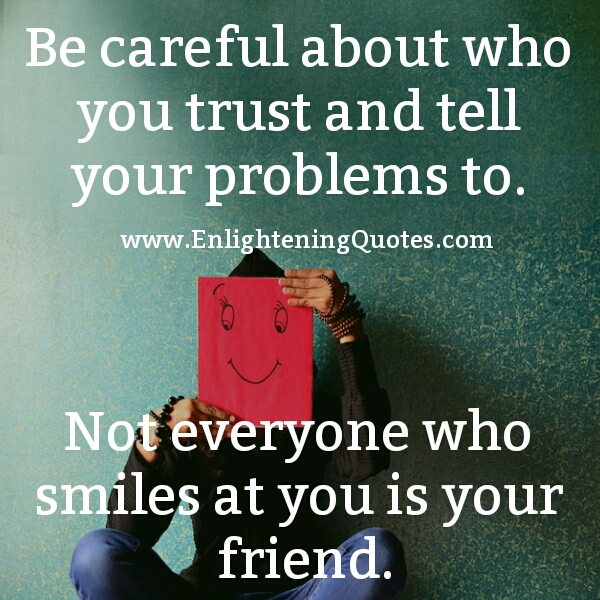 Be careful about who you trust & tell your problems to