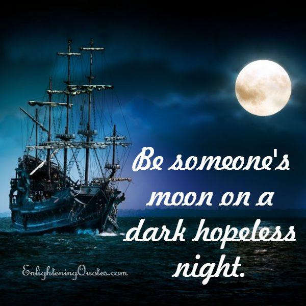 Be someone's moon on a dark hopeless night