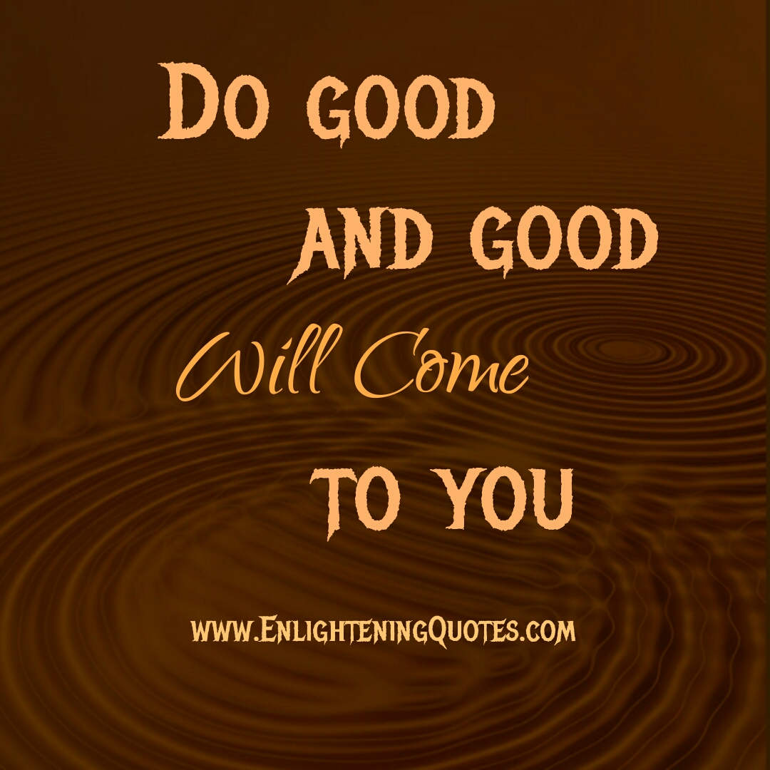 Do good & good will come to you