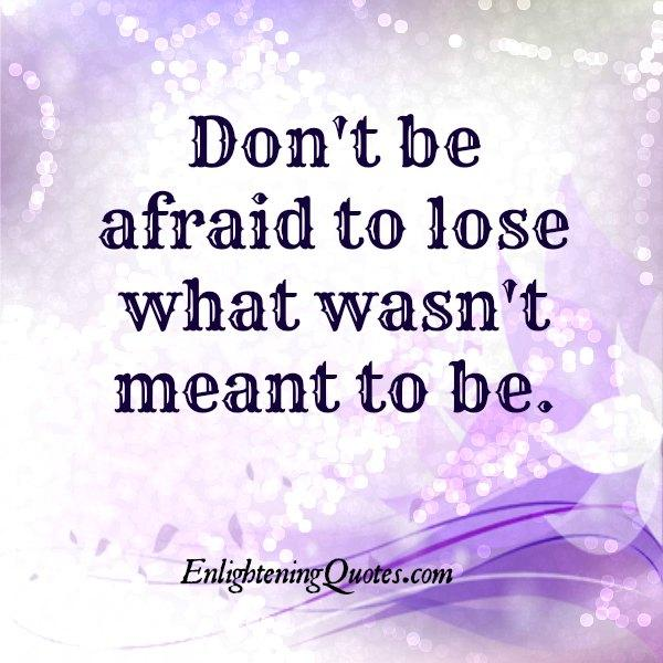 Don't be afraid to lose what wasn't meant to be