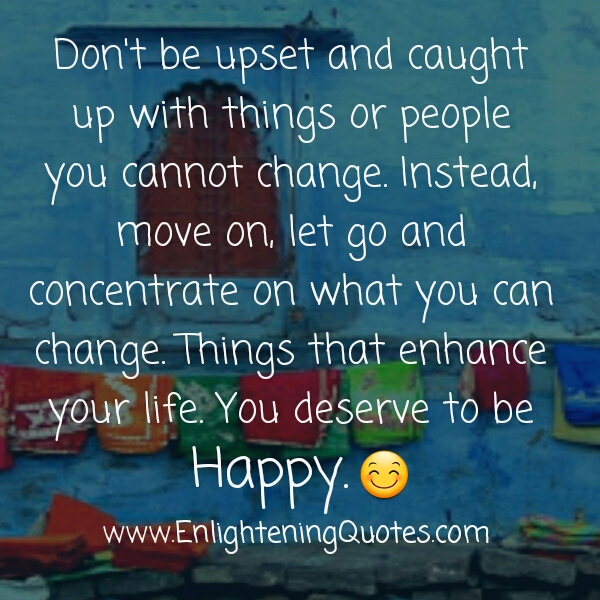 Don't be upset & caught up with things or people you cannot change