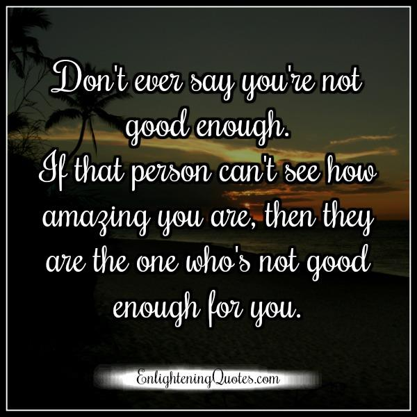 Quotes About Not Being Good Enough For Someone: Don't Ever Say You Are Not Good Enough