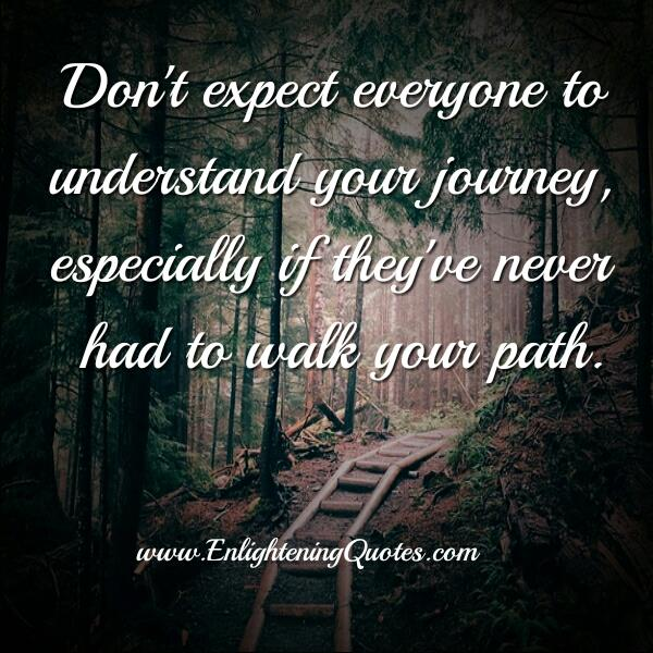 Don't expect everyone to understand your journey