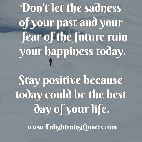 Don't let the sadness of your past ruin your happiness today