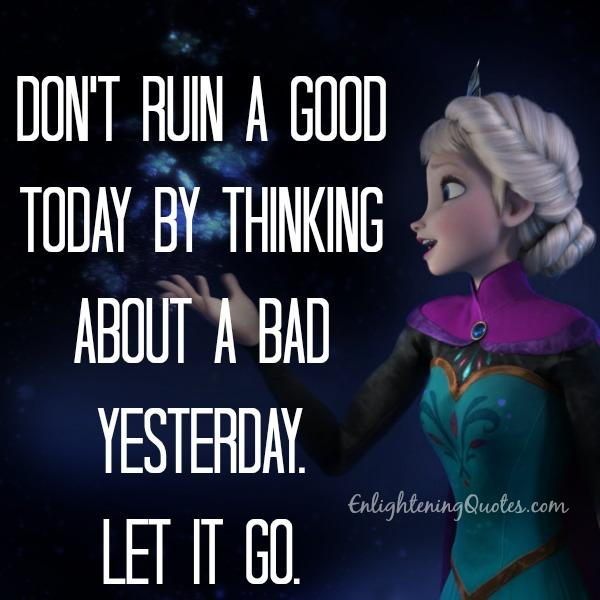 Don't ruin a good today by thinking about a bad yesterday