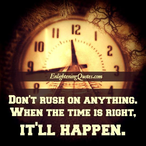 Don't rush on anything
