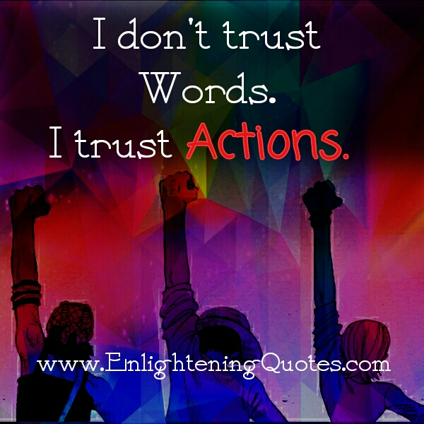 Don't trust words. Trust actions!
