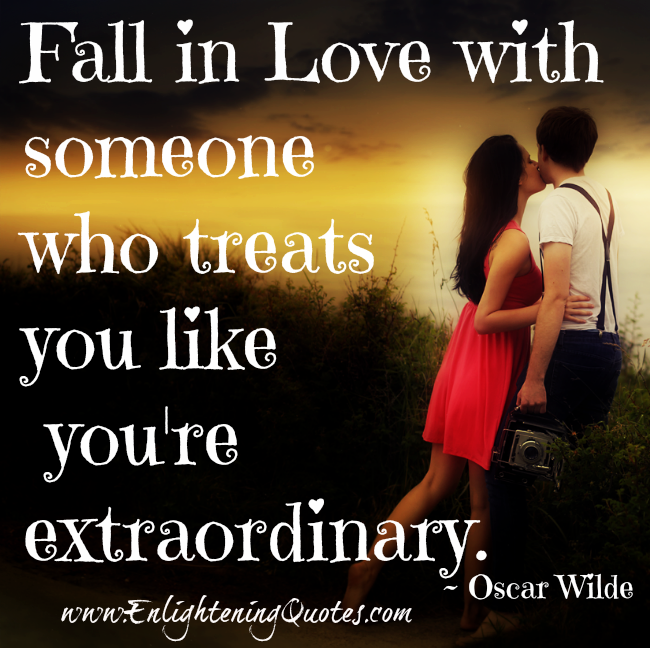 Fall in Love with someone who treats you like you're extraordinary