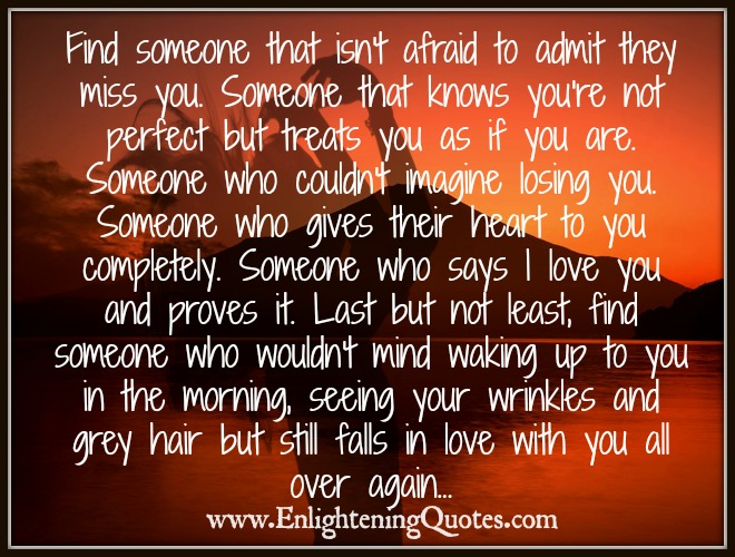 Find someone that isn't afraid to admit they miss you