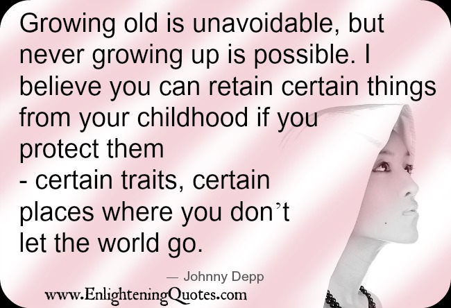 Growing old is unavoidable but never growing up is possible