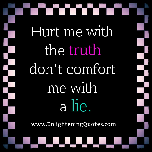 Hurt me with the truth, don't comfort me with a lie