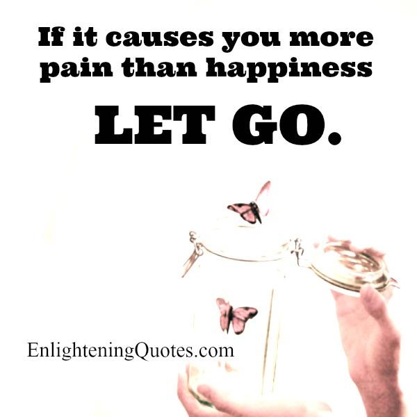 If something causes you more pain than happiness