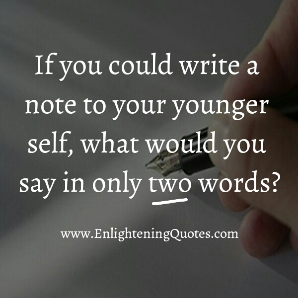 If you could write a note to your younger self, what would you say in only two words