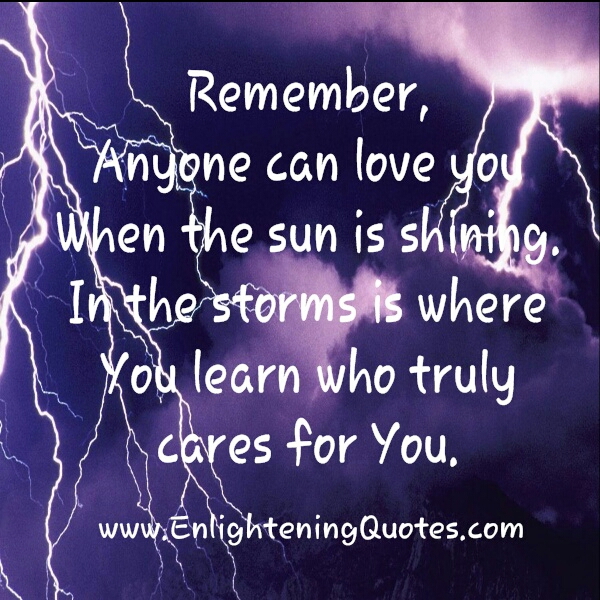 In the storms is where you learn who truly cares for you