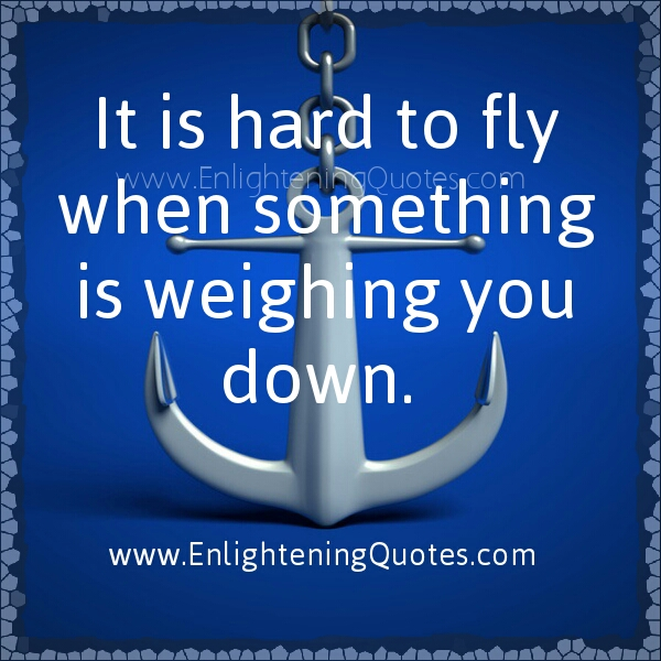 It is hard to fly when something is weighing you down