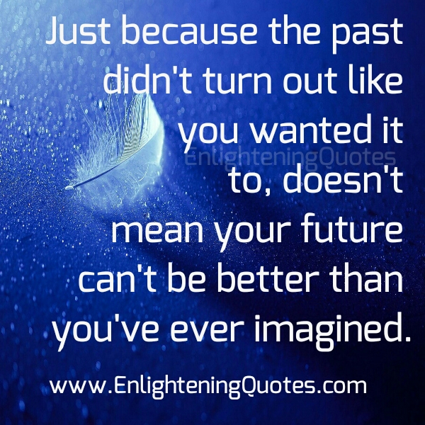 Just because the past didn't turn out like you wanted