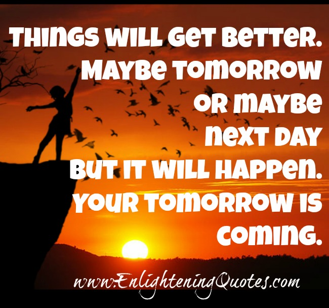Maybe tomorrow or maybe next day but things will get better