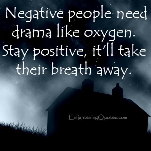 Negative people need drama like oxygen
