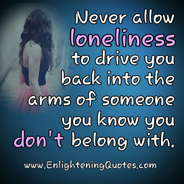 Never allow loneliness to drive you back