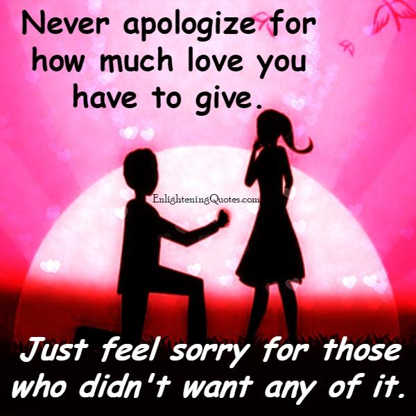 Never apologize for how much love you have to give