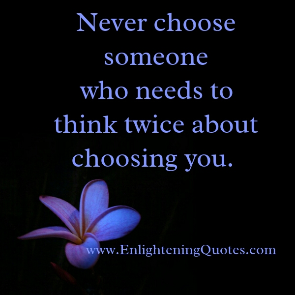 Never choose someone who needs to think twice about choosing you