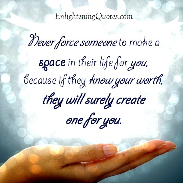 Never force someone to make a space in their life