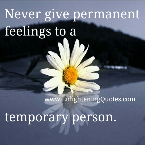 Never give permanent feelings to a temporary person