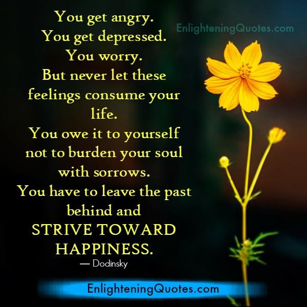 Never let anger or depressed feeling consume your life