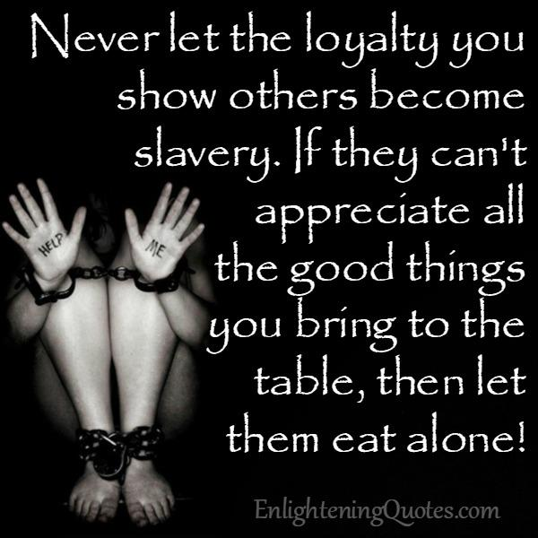 Never let the loyalty you show others become slavery