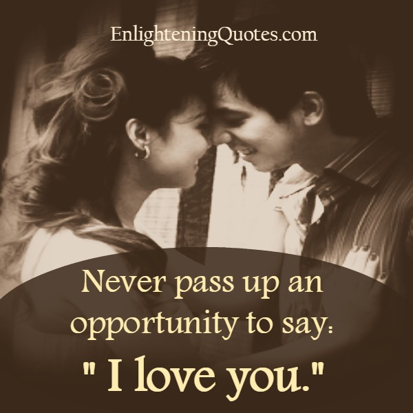 Never pass up an opportunity to say I love you