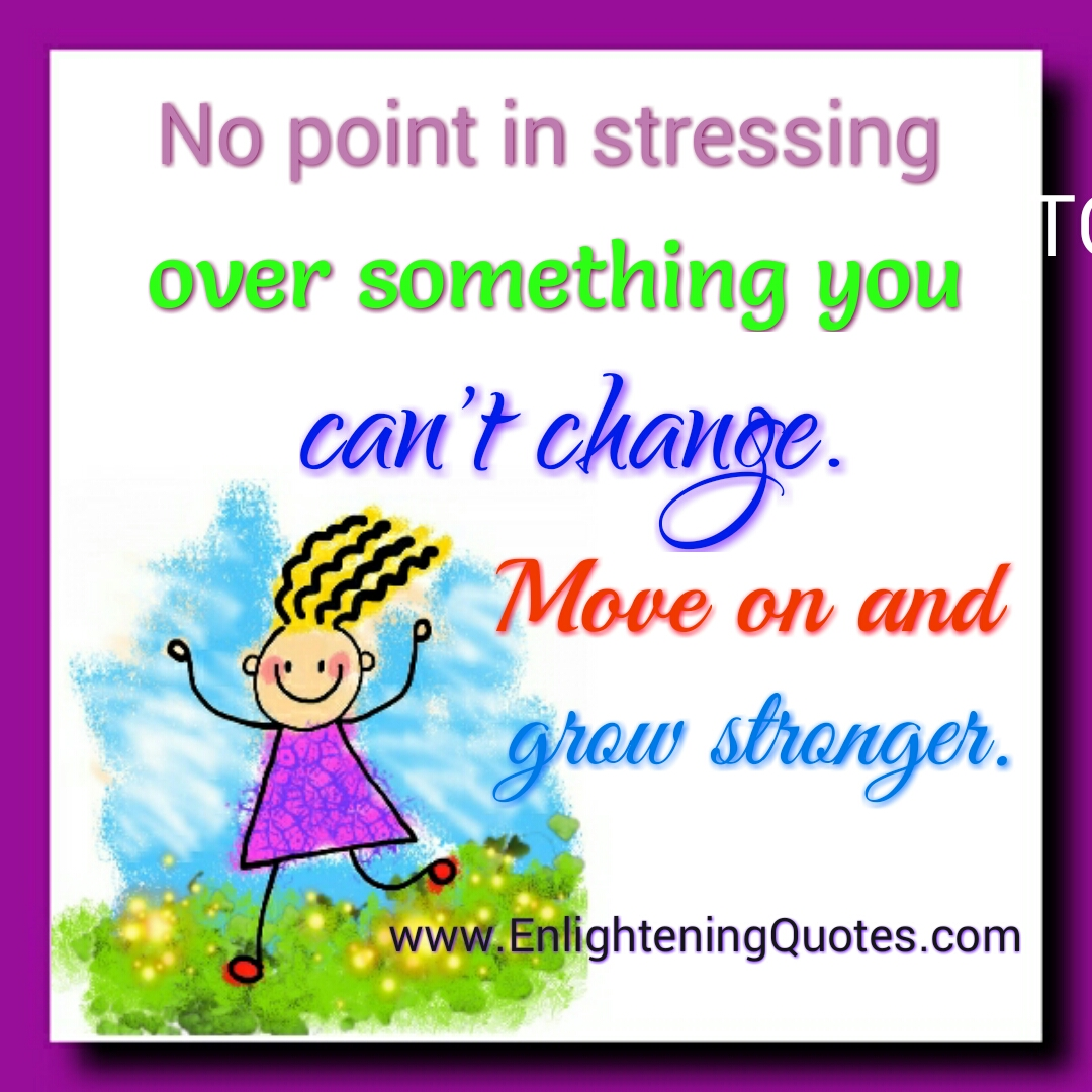 No point in stressing over something you can't change
