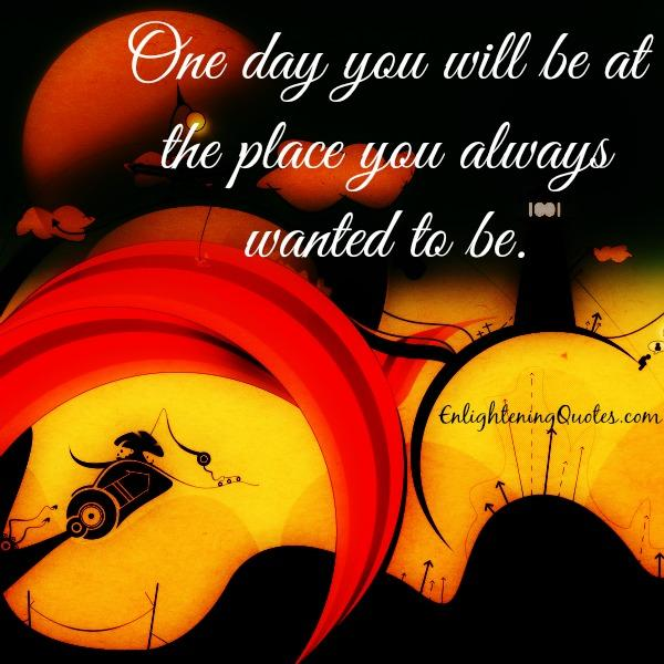 One day you will be at the place you always wanted to be