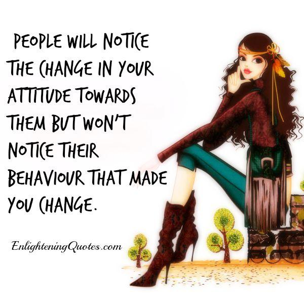 People will notice the change in your attitude towards them