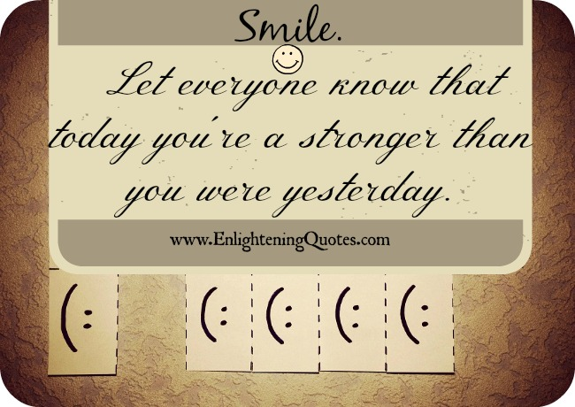 Smile. Let everyone know that today you're a lot stronger than you were yesterday