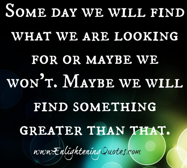 Some day we will find what we are looking for