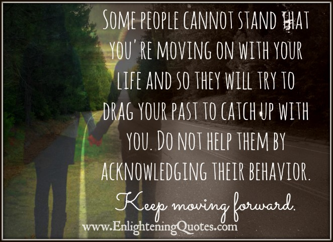 Some people cannot stand that you're moving on with your life
