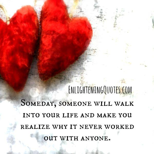 Someday someone will walk into your life