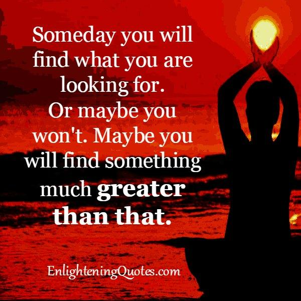 Someday you will find what you are looking for