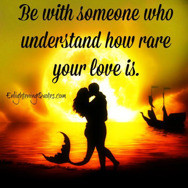 Someone who understand how rare your love is