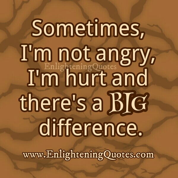 Sometimes, I'm not angry, I'm hurt