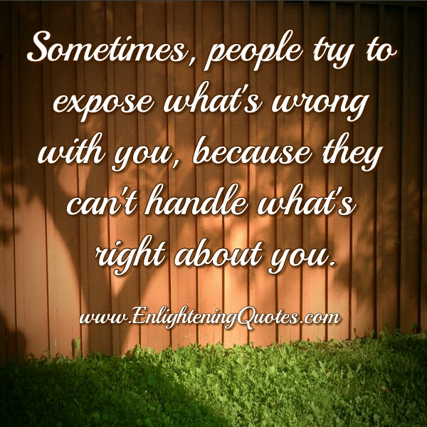 Sometimes people try to expose what's wrong with you
