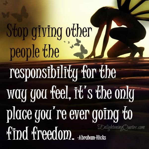 Stop giving other people the responsibility for the way you feel