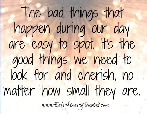 The bad things that happen during our day are easy to spot