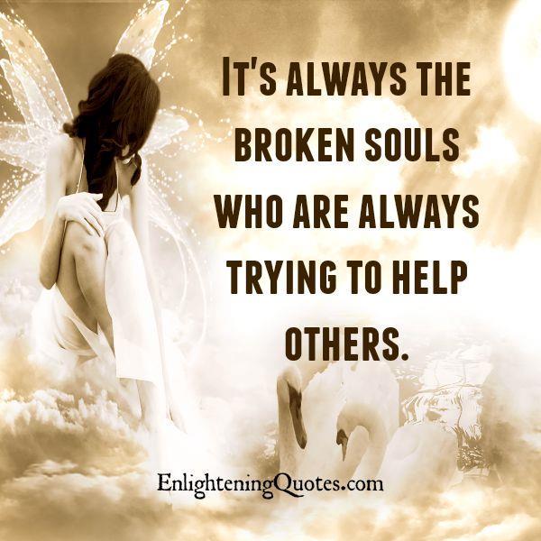 The broken souls always help others