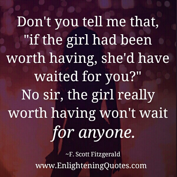 The girl really worth having won't wait for anyone