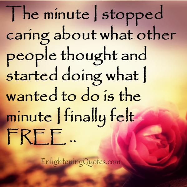 The minute you stopped caring about what other people thought