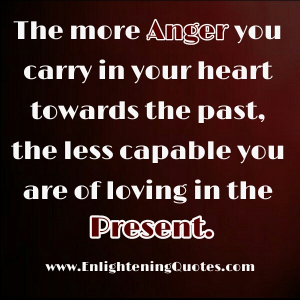 The more anger you carry in your heart