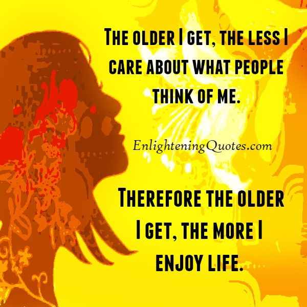 The older you get, the less you care about what people think of you