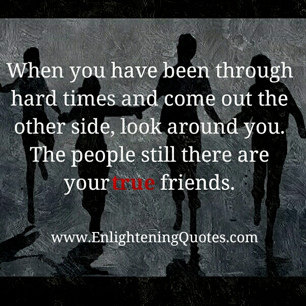 The people still there are your true friends